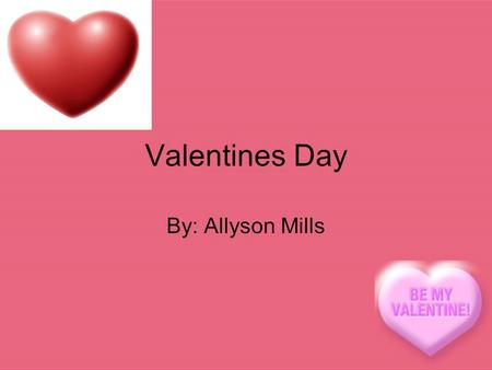 Valentines Day By: Allyson Mills Valentines Day power point. The history of Valentines Day is so couples can maybe go out to dinner or just go somewhere.