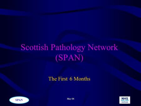 SPAN May 06 Scottish Pathology Network (SPAN) The First 6 Months.