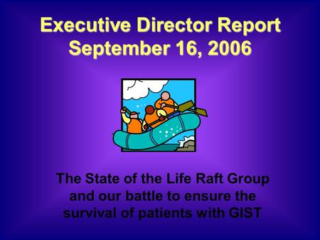 Executive Director Report September 16, 2006 The State of the Life Raft Group and our battle to ensure the survival of patients with GIST.