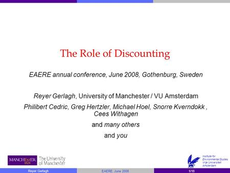 1/18 Reyer Gerlagh EAERE, June 2008 Institute for <strong>Environmental</strong> <strong>Studies</strong> Vrije Universiteit Amsterdam The Role of Discounting EAERE annual conference, June.