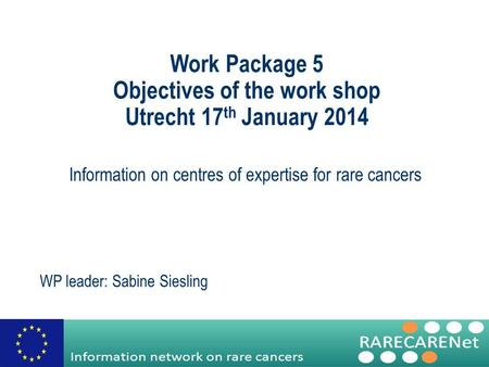 Work Package 5 Objectives of the work shop Utrecht 17 th January 2014 Information on centres of expertise for rare cancers WP leader: Sabine Siesling.