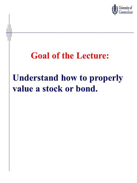 Goal of the Lecture: Understand how to properly value a stock or bond.