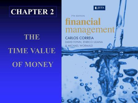 CHAPTER 2 THE TIME VALUE OF MONEY OF MONEY 1 ©Correia, Flynn, Uliana & Wormald n Using formulae, tables, financial calculators and spreadsheets to determine.