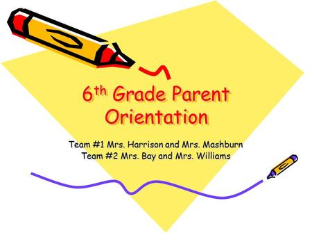 6 th Grade Parent Orientation Team #1 Mrs. Harrison and Mrs. Mashburn Team #2 Mrs. Bay and Mrs. Williams.