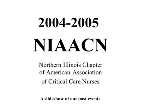 NIAACN Northern Illinois Chapter of American Association of Critical Care Nurses 2004-2005 A slideshow of our past events.