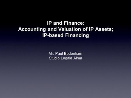 IP and Finance: Accounting and Valuation of IP Assets; IP-based Financing Mr. Paul Bodenham Studio Legale Alma.