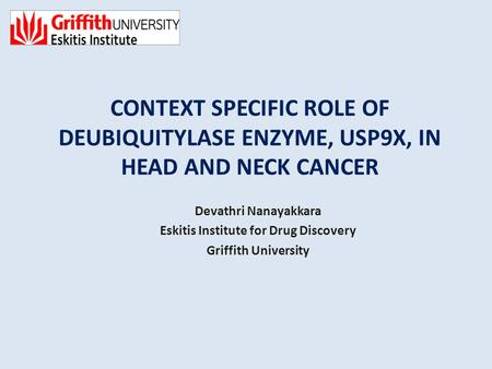 CONTEXT SPECIFIC ROLE OF DEUBIQUITYLASE ENZYME, USP9X, IN HEAD AND NECK CANCER Devathri Nanayakkara Eskitis Institute for Drug Discovery Griffith University.