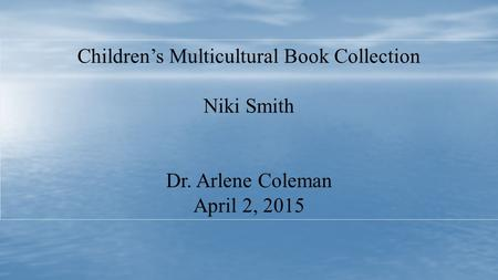 Children's Multicultural Book Collection Niki Smith Dr. Arlene Coleman April 2, 2015.