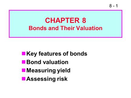 8 - 1 CHAPTER 8 Bonds and Their Valuation Key features of bonds Bond valuation Measuring yield Assessing risk.