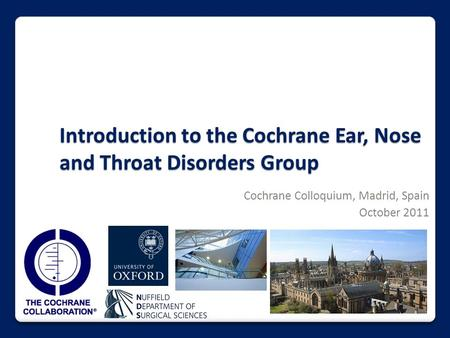 Introduction to the Cochrane Ear, Nose and Throat Disorders Group Cochrane Colloquium, Madrid, Spain October 2011.