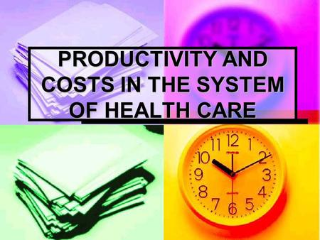 PRODUCTIVITY AND COSTS IN THE SYSTEM OF HEALTH CARE.