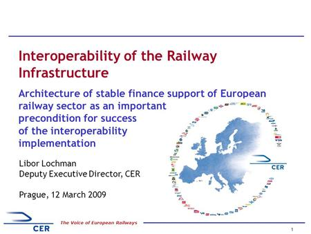 1 The Voice of European Railways Libor Lochman Deputy Executive Director, CER Prague, 12 March 2009 Interoperability of the Railway Infrastructure Architecture.