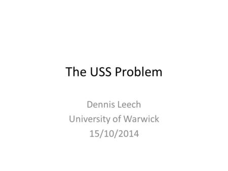 The USS Problem Dennis Leech University of Warwick 15/10/2014.