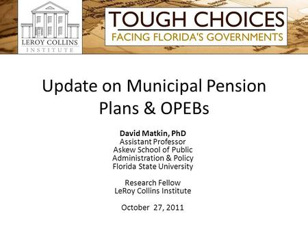 Update on Municipal Pension Plans & OPEBs David Matkin, PhD Assistant Professor Askew School of Public Administration & Policy Florida State University.