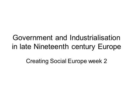 Government and Industrialisation in late Nineteenth century Europe Creating Social Europe week 2.