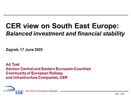 CER - 2005 The Voice of European Railways CER view on South East Europe: Balanced investment and financial stability Zagreb, 17 June 2005 Ad Toet Advisor.