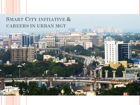 S MART C ITY INITIATIVE & CAREERS IN URBAN MGT. Why Smart Cities ?