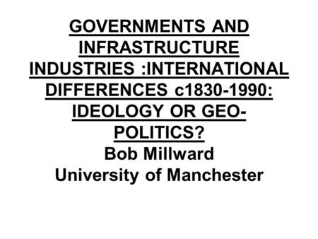 GOVERNMENTS AND INFRASTRUCTURE INDUSTRIES :INTERNATIONAL DIFFERENCES c1830-1990: IDEOLOGY OR GEO- POLITICS? Bob Millward University of Manchester.