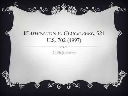 W ASHINGTON V. G LUCKSBERG, 521 U.S. 702 (1997) By: Holly Andrews.