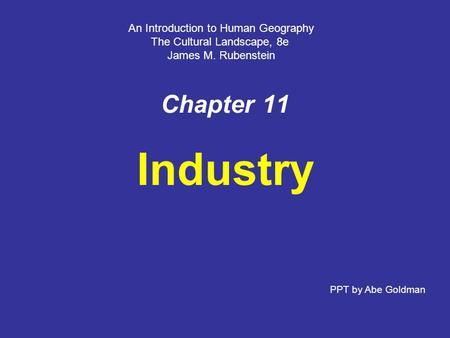 Chapter 11 Industry An Introduction to Human Geography The Cultural Landscape, 8e James M. Rubenstein PPT by Abe Goldman.