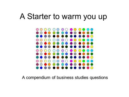 A Starter to warm you up A compendium of business studies questions.