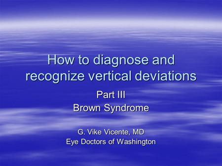 How to diagnose and recognize vertical deviations Part III Brown Syndrome G. Vike Vicente, MD Eye Doctors of Washington.
