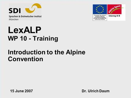 © by SDI 2006 Barbara Vaccaro LexALP WP 10 - Training Introduction to the Alpine Convention 15 June 2007 Dr. Ulrich Daum.