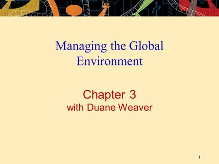 1 Chapter 3 with Duane Weaver Managing the Global Environment.