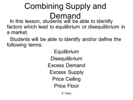 E. Napp Combining Supply and Demand In this lesson, students will be able to identify factors which lead to equilibrium or disequilibrium in a market.