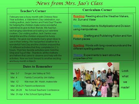 Teacher's Corner News from Mrs. Jao's Class Dates to Remember February was a busy month with Chinese New Year activities, a Valentine's Day celebration,