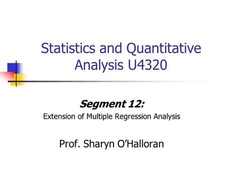Statistics and Quantitative Analysis U4320 Segment 12: Extension of Multiple Regression Analysis Prof. Sharyn O'Halloran.