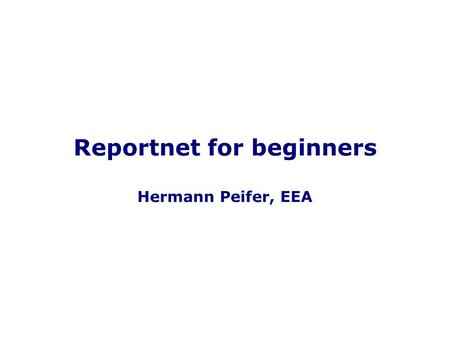 1 Reportnet for beginners Hermann Peifer, EEA. 2 What is Reportnet? The EEA's data collection machinery.