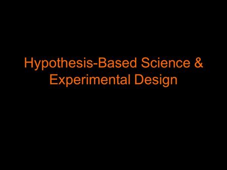 Hypothesis-Based Science & Experimental Design Inspiration for Hypotheses Scientists have to be inspired by the world around them to form hypotheses.
