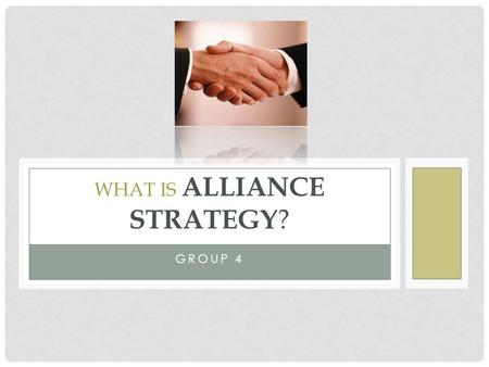GROUP 4 WHAT IS ALLIANCE STRATEGY ?. C O N T E N T What is alliance? Introduction of Alliance. What make the alliance failed? The 4 Factor of alliance.