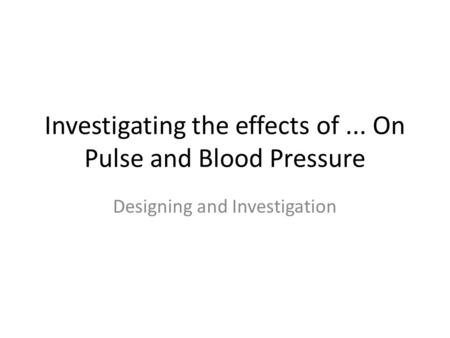 Investigating the effects of... On Pulse and Blood Pressure Designing and Investigation.