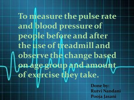 To measure the pulse rate and blood pressure of people before and after the use of treadmill and observe the change based on age group and amount of exercise.