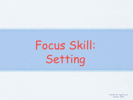 Focus Skill: Setting Created By: Agatha Lee January 2009.