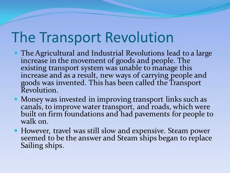 The Transport Revolution The Agricultural and Industrial Revolutions lead to a large increase in the movement of goods and people. The existing transport.