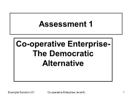 Assessment 1 Co-operative Enterprise- The Democratic Alternative Exemplar Solution LO1 1Co-operative Enterprise ( level 6)