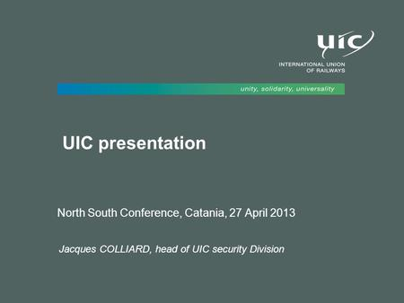 UIC presentation North South Conference, Catania, 27 April 2013 Jacques COLLIARD, head of UIC security Division.