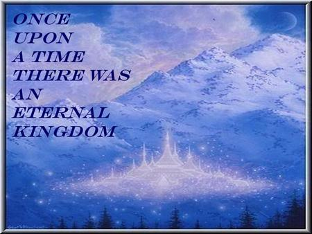 Once upon A time there was an eternal kingdom. Once upon A time there was an eternal king.