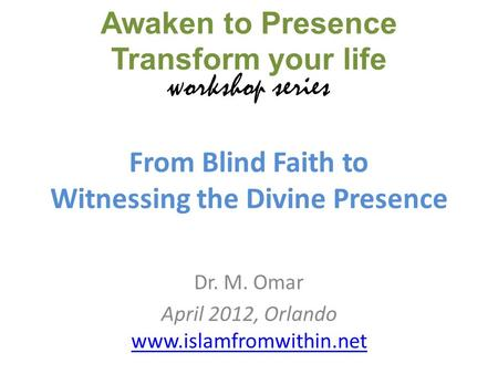 From Blind Faith to Witnessing the Divine Presence Dr. M. Omar April 2012, Orlando www.islamfromwithin.net www.islamfromwithin.net Awaken to Presence Transform.