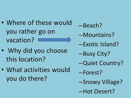 Where of these would you rather go on vacation? Why did you choose this location? What activities would you do there? – Beach? – Mountains? – Exotic Island?