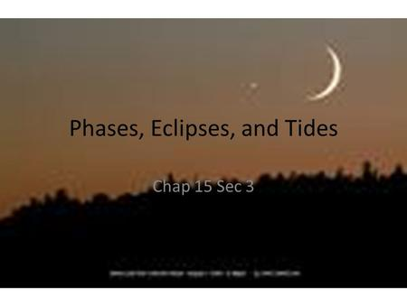 Phases, Eclipses, and Tides Chap 15 Sec 3. Essential Questions – Chap15 Sec 3 1.What causes the phases of the moon? 2.What are solar and lunar eclipses?