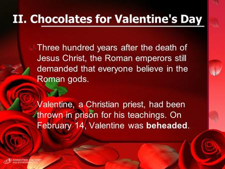 II. Chocolates for Valentine's Day Three hundred years after the death of Jesus Christ, the Roman emperors still demanded that everyone believe in the.