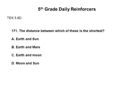 5 th Grade Daily Reinforcers TEK 5.8D 171. The distance between which of these is the shortest? A. Earth and Sun B. Earth and Mars C. Earth and moon D.