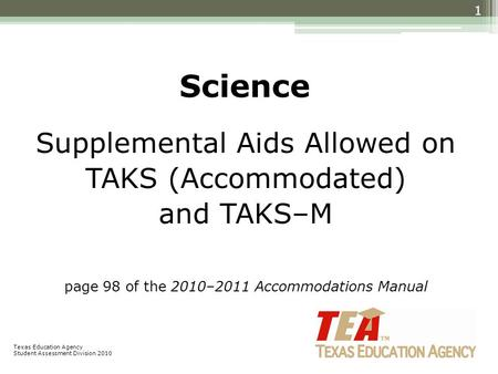Science Supplemental Aids Allowed on TAKS (Accommodated) and TAKS–M page 98 of the 2010–2011 Accommodations Manual 1 Texas Education Agency Student Assessment.
