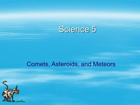 "Science 5 Comets, Asteroids, and Meteors. Comets   ""dirty snowball""   About the size of an Earth mountain   Chunks of ice, dust   Orbits are long,"