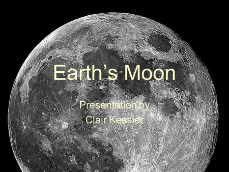 Earth's Moon Presentation by Clair Kessler. What Is The Moon? Earth's only natural satellite The closest natural thing to Earth in space A rocky, airless.