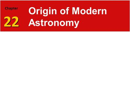 22 Chapter 22 Origin of Modern Astronomy. Ancient Greeks 22.1 Early Astronomy  Astronomy is the science that studies the universe. It includes the observation.